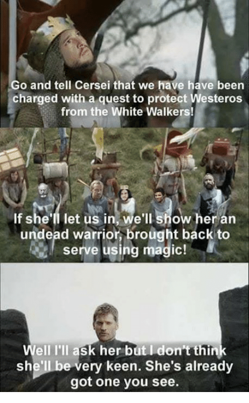 Magicant: Go and tell Cersei that we have have been  charged with a quest to protect Westeros  from the White Walkers!  If she'll let us in, we'll show her arn  undead warrior, brought back to  serve using magic!  Well I'll ask her but I don't think  she'll be very keen. She's already  got one you see.
