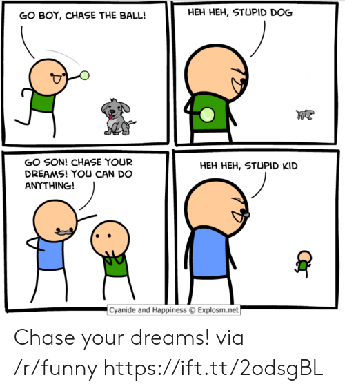 stupid kid: GO BOY, CHASE THE BALL!  HEH HEH, STUPID DOG  GO SON! CHASE YOUR  DREAMS! YOU CAN DO  ANYTHING!  HEH HEH, STUPID KID  Cyanide and Happiness Explosm.net Chase your dreams! via /r/funny https://ift.tt/2odsgBL