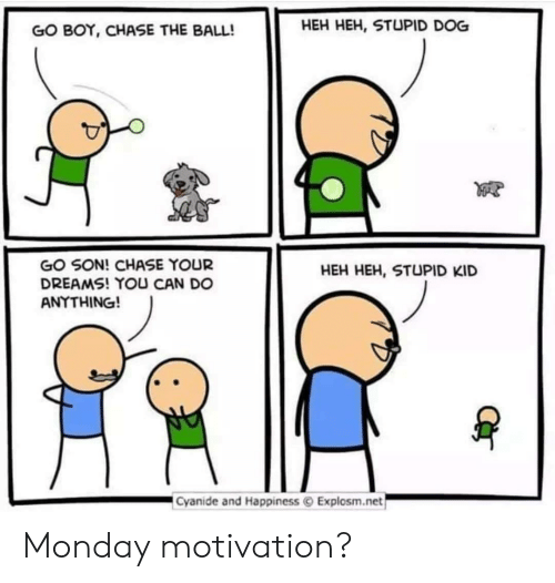 stupid kid: GO BOY, CHASE THE BALL!  HEH HEH, STUPID DOG  GO SON! CHASE YOUR  DREAMS! YOU CAN DO  ANYTHING!  HEH HEH, STUPID KID  Cyanide and Happiness © Explosm.net Monday motivation?