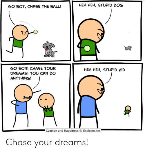 stupid kid: GO BOY, CHASE THE BALL!  HEH HEH, STUPID DOG  GO SON! CHASE YOUR  DREAMS! YOU CAN DO  ANYTHING!  HEH HEH, STUPID KID  Cyanide and Happiness Explosm.net Chase your dreams!