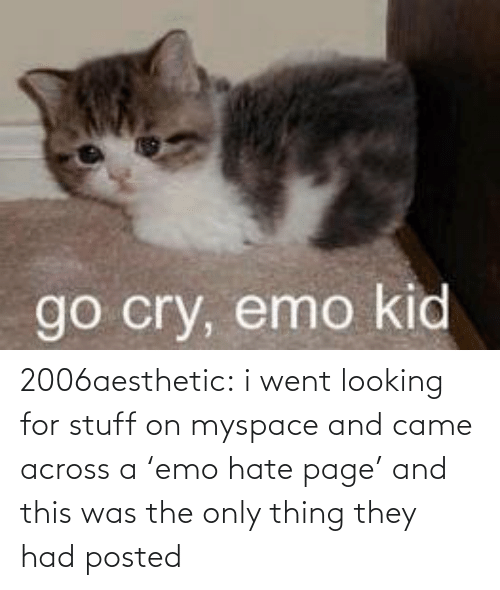 cry: go cry, emo kid 2006aesthetic: i went looking for stuff on myspace and came across a 'emo hate page' and this was the only thing they had posted