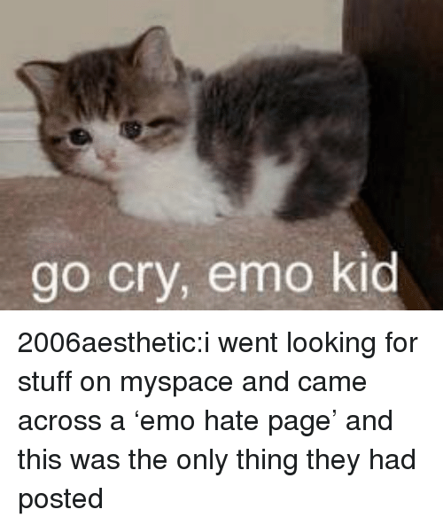 Emo, MySpace, and Tumblr: go cry, emo kid 2006aesthetic:i went looking for stuff on myspace and came across a 'emo hate page' and this was the only thing they had posted