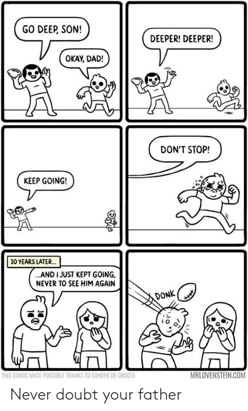 Dad, Okay, and Doubt: GO DEEP, SON!  DEEPER! DEEPER!  OKAY, DAD!  DON'T STOP!  KEEP GOING!  10 YEARS LATER..  AND I JUST KEPT GOING,  NEVER TO SEE HIM AGAIN  DONK  MRLOVENSTEIN.COM  THIS COMIC MADE POSSIBLE THANKS TO SANDER DE GROOTE Never doubt your father