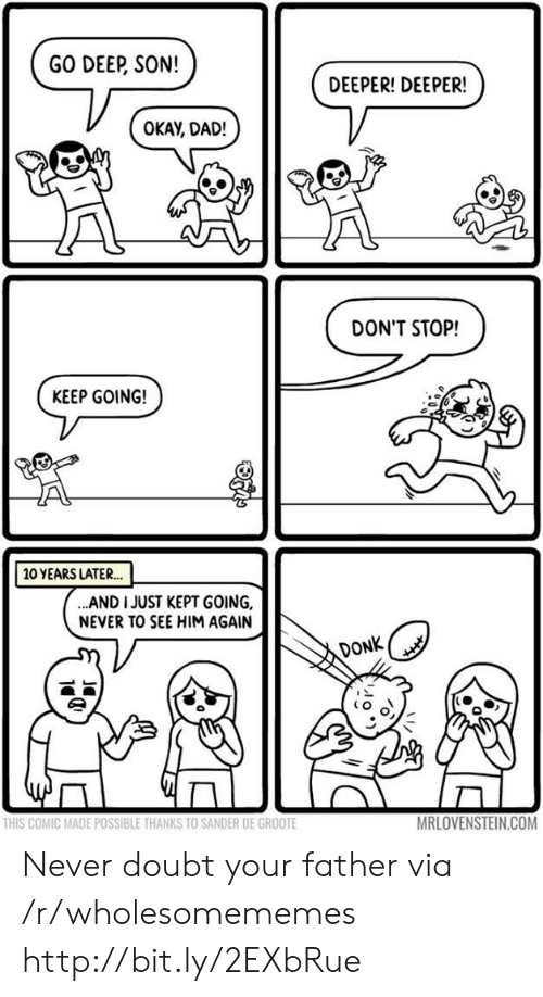 Dad, Http, and Okay: GO DEEP, SON!  DEEPER! DEEPER!  OKAY, DAD!  DON'T STOP!  KEEP GOING!  10 YEARS LATER..  ..AND I JUST KEPT GOING,  NEVER TO SEE HIM AGAIN  DONK  MRLOVENSTEIN.COM  THIS COMIC MADE POSSIBLE THANKS TO SANDER DE GROOTE Never doubt your father via /r/wholesomememes http://bit.ly/2EXbRue