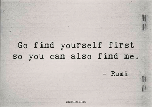 Rumi, Can, and First: Go find yourself first  so you can also find me  - Rumi  THINKING MINDS