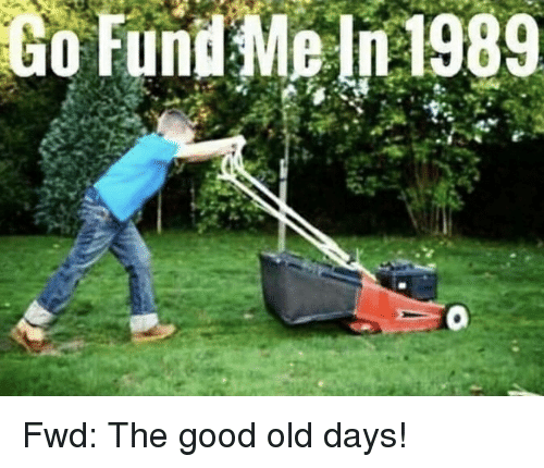 good ol days: Go  Fund  Me  n1989 Fwd: The good old days!