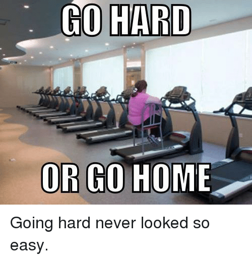 Home, Never, and Easy: GO HARD  OR GO HOME Going hard never looked so easy.