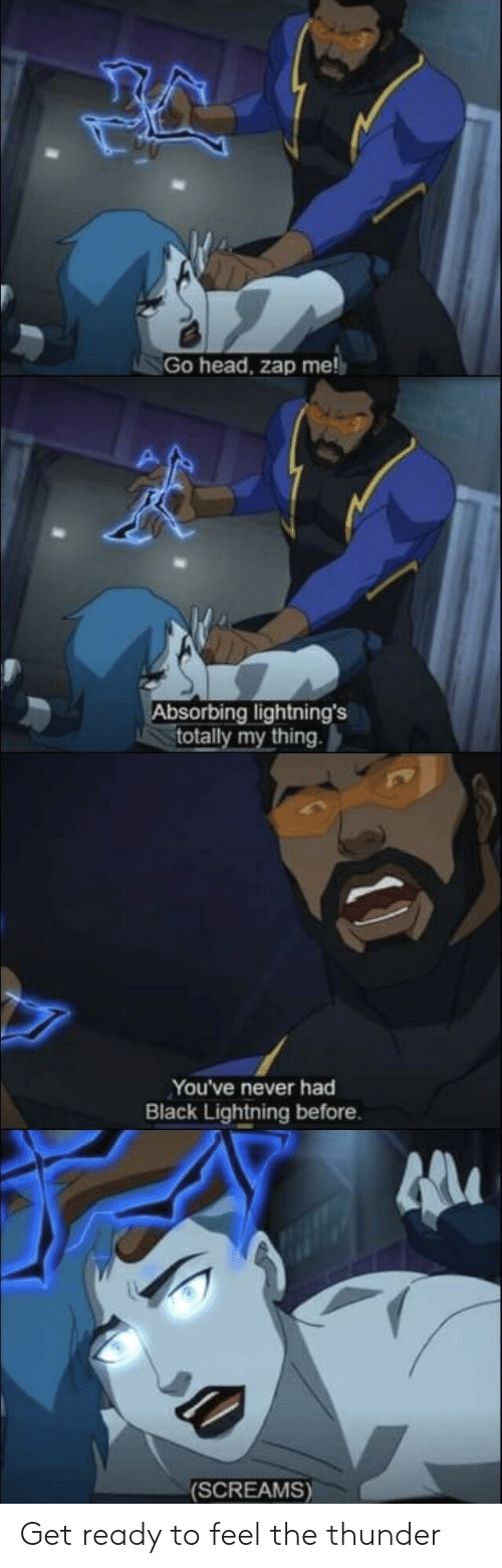 Absorbing: Go head, zap me  Absorbing lightning's  totally my thing  You've never had  Black Lightning before.  (SCREAMS) Get ready to feel the thunder
