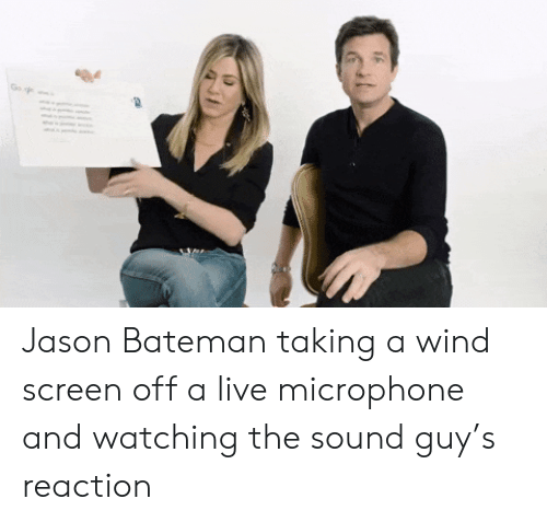jason: Go Jason Bateman taking a wind screen off a live microphone and watching the sound guy's reaction
