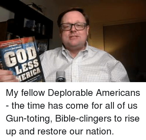 Clinger: GO  LESS  ERICA My fellow Deplorable Americans - the time has come for all of us Gun-toting, Bible-clingers to rise up and restore our nation.