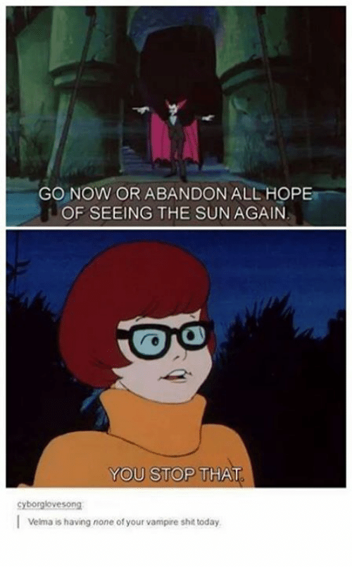 You Stop That: GO NOW OR ABANDON ALL HOPE  OF SEEING THE SUN AGAIN  YOU STOP THAT  cyborglovesong  I Velma is having none of your vampire shit today.