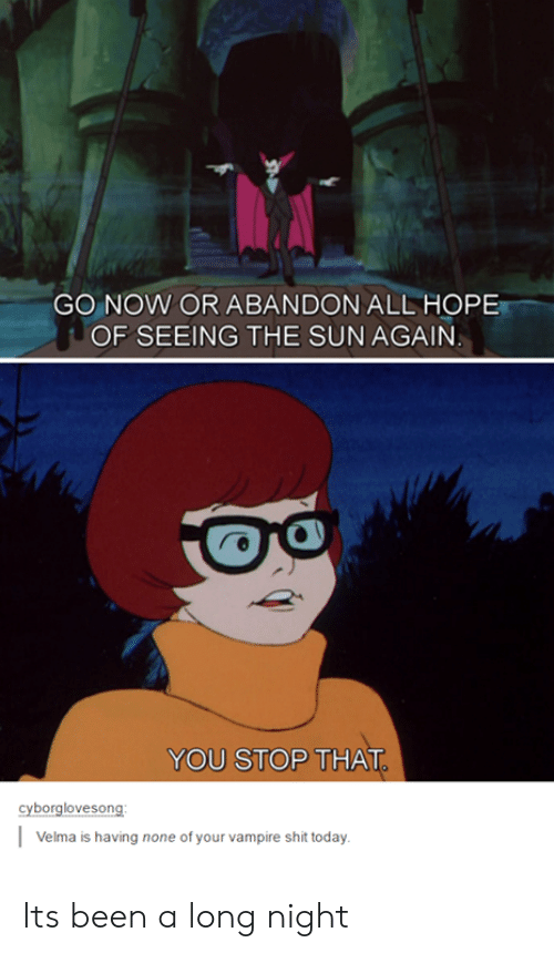 You Stop That: GO NOW OR ABANDON ALL HOPE  OF SEEING THE SUNAGAIN  YOU STOP THAT  yborglovesong  Velma is having none of your vampire shit today Its been a long night
