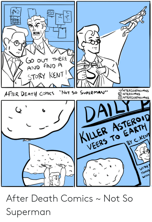 "kent: Go ouT THERE  AND FIND A  STORY KENT  AFTER DEATH COMICS NoT So SUPERMAN""  /AFTERDEATHCOMICS  AFTERCOMICS  AFTERDEATHCOMICS  DAILY  KILLER ASTEROI0  VEERS TO EARTH  BY C.KENT  WITH T  THOUS  WILL After Death Comics ~ Not So Superman"