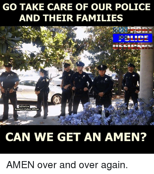 Memes, 🤖, and Take Care: GO TAKE CARE OF OUR POLICE  AND THEIR FAMILIES  facebook  Support Police Officer  CAN WE GET AN AMEN? AMEN over and over again.