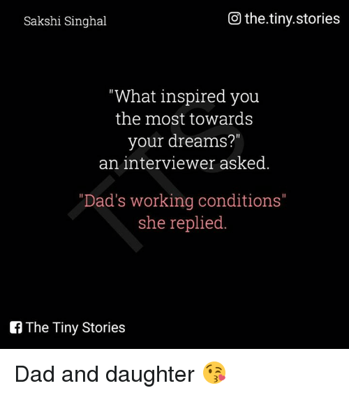 "sakshi: Go the.tiny.stories  Sakshi Singhal  ""What inspired you  the most towards  your dreams?""  an interviewer asked  ""Dad's working conditions""  she replied  The Tiny Stories Dad and daughter 😘"
