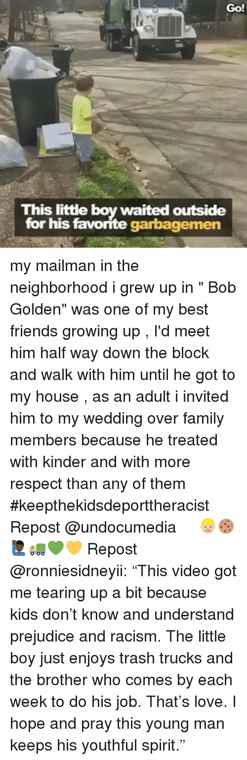 """Family, Friends, and Growing Up: Go!  This little boy waited outside  for his favorite garbagemen my mailman in the neighborhood i grew up in """" Bob Golden"""" was one of my best friends growing up , I'd meet him half way down the block and walk with him until he got to my house , as an adult i invited him to my wedding over family members because he treated with kinder and with more respect than any of them #keepthekidsdeporttheracist Repost @undocumedia ・・・ 👦🏼🍪🙋🏿♂️🚛💚💛 Repost @ronniesidneyii: """"This video got me tearing up a bit because kids don't know and understand prejudice and racism. The little boy just enjoys trash trucks and the brother who comes by each week to do his job. That's love. I hope and pray this young man keeps his youthful spirit."""""""