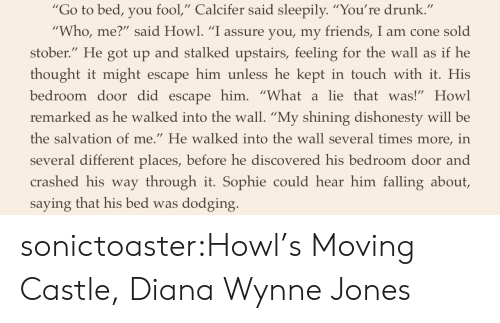 "In Touch: ""Go to bed, you fool,"" Calcifer said sleepily. ""You're drunk  Who, me?"" said Howl. ""I assure you, my friends, I am cone sold  stober."" He got up and stalked upstairs, feeling for the wall as if he  thought it might escape him unless he kept in touch with it. His  bedroom door did escapehim. ""Whatalie thatwas!"" Howl  remarked as he walked into the wall. ""My shining dishonesty will be  the salvation of me."" He walked into the wall several times more, in  several different places, before he discovered his bedroom door and  crashed his way through it. Sophie could hear him falling about,  saying that his bed was dodging sonictoaster:Howl's Moving Castle, Diana Wynne Jones"