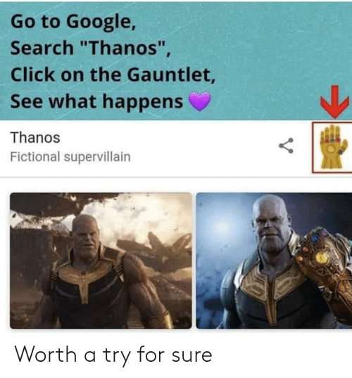 "Click, Google, and Google Search: Go to Google,  Search ""Thanos""  Click on the Gauntlet  See what happens  Thanos  Fictional supervillairn Worth a try for sure"