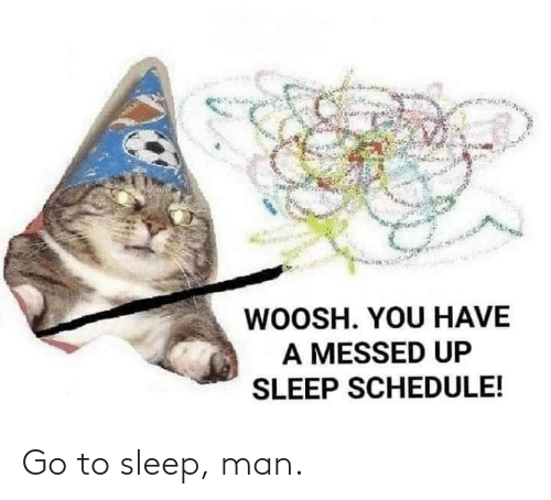 Sleep: Go to sleep, man.