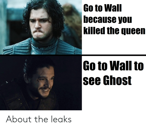 Queen, Ghost, and Leaks: Go to Wall  because you  Killed the queen  Go to Wall to  see Ghost About the leaks