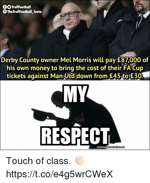 fa cup: GO TrollFootball  TheTrollFootball_Instoa  Derby County owner Mel Morris will pay £87,000 of  his own money to bring the cost of their FA Cup  tickets against Man Utd down from £45 to 230  MY  RESPECT  memegeneratores Touch of class. 👏🏻 https://t.co/e4g5wrCWeX
