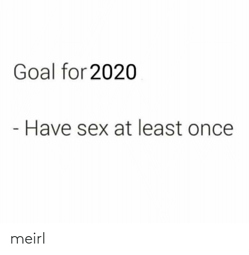 At Least: Goal for 2020  Have sex at least once meirl