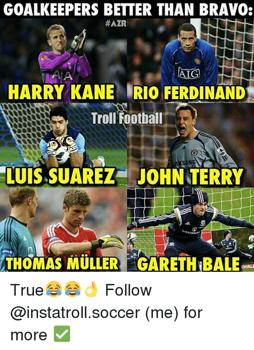 Mullered: GOALKEEPERS BETTER THAN BRAVO  #AZR  AIG  ALA  HARRY KANE IRIO FERDINAND  Troll Football  SN  LUIS SUAREZ JOHN TERRY  THOMAS MULLER GARETH BALE True😂😂👌 Follow @instatroll.soccer (me) for more ✅