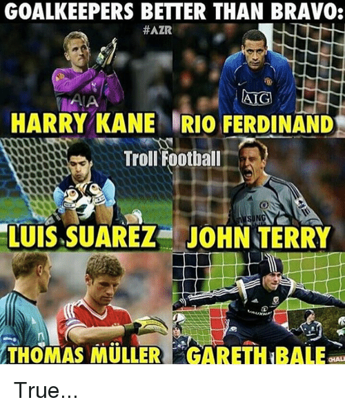 Mullered: GOALKEEPERS BETTER THAN BRAVO:  #AZR  AIG  HARRY KANE IRIO FERDINAND  Troll Football  LUIS SUAREZ JOHN TERRY  THOMAS MULLER  20GAREHTBALE True...