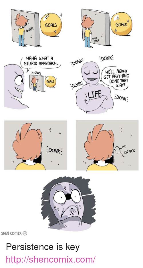 "Goals, Life, and Http: GOALS  GOALS  ONK  STEP  HAHA WHAT A  STUPID APPROACH.  DONK:  ONK  DONK  | HE'LL NEVER  GET ANYTHING  DONE THAT  GOALS  DONK  WAY!  LIFE  DONK  DONK  CRACK  SHEN COMIX <p>Persistence is key</p>  <a href=""http://shencomix.com/"">http://shencomix.com/</a>"