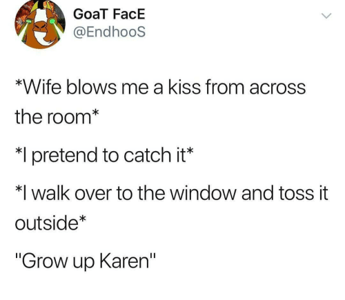 """Goat, Kiss, and Wife: GoaT FacE  @EndhooS  *Wife blows me a kiss from across  the room*  pretend to catch it'  *I walk over to the window and toss it  outside  """"Grow up Karen"""""""