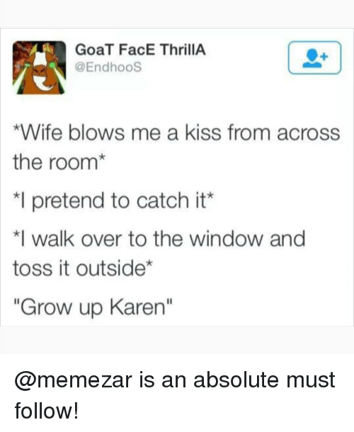 """Memes, Goat, and Kiss: GoaT FacE ThrillA  @EndhooS  *Wife blows me a kiss from across  the room*  *I pretend to catch it'  walk over to the window and  toss it outside*  """"Grow up Karen"""" @memezar is an absolute must follow!"""