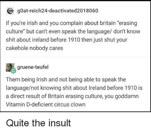 "Irish, Shit, and Goat: gOat-reich24-deactivated2018060  if you're irish and you complain about britain ""erasing  culture"" but can't even speak the language/ don't know  shit about ireland before 1910 then just shut your  cakehole nobody cares  gruene-teufel  Them being Irish and not being able to speak the  language/not knowing shit about Ireland before 1910 is  a direct result of Britain erasing culture, you goddamn  Vitamin D-deficient circus clown Quite the insult"