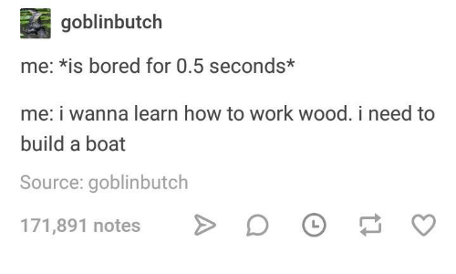 Bored, Work, and How To: goblinbutch  me: *is bored for 0.5 seconds*  me: i wanna learn how to work wood. i need to  build a boat  Source: goblinbutch  71,891 notes D