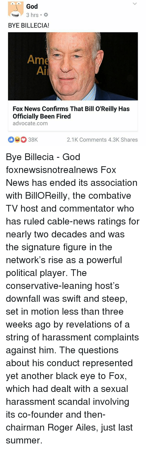 combative: God  3 hrs.  BYE BILLECIA!  Ame  Ai  Fox News Confirms That Bill O'Reilly Has  Officially Been Fired  advocate.com  2.1K Comments 4.3K Shares Bye Billecia - God foxnewsisnotrealnews Fox News has ended its association with BillOReilly, the combative TV host and commentator who has ruled cable-news ratings for nearly two decades and was the signature figure in the network's rise as a powerful political player. The conservative-leaning host's downfall was swift and steep, set in motion less than three weeks ago by revelations of a string of harassment complaints against him. The questions about his conduct represented yet another black eye to Fox, which had dealt with a sexual harassment scandal involving its co-founder and then-chairman Roger Ailes, just last summer.