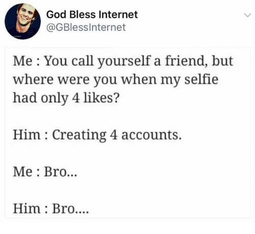 God, Internet, and Selfie: God Bless Internet  @GBlessinternet  Me : You call yourself a friend  where were you when my selfie  had only 4 likes?  Him: Creating 4 accounts.  Me: Bro.  Him: Bro....