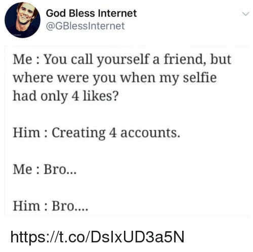God, Internet, and Memes: God Bless Internet  @GBlessInternet  Me : You call yourself a friend, but  where were you when my selfie  had only 4 likes?  Him : Creating 4 accounts.  Me: Bro...  Him Bro.... https://t.co/DsIxUD3a5N