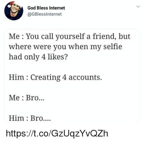 God, Internet, and Memes: God Bless Internet  @GBlesslnternet  Me You call yourself a friend, but  where were vou when my selfie  had only 4 likes?  Him: Creating 4 accounts.  Me: Bro...  Him Bro.... https://t.co/GzUqzYvQZh