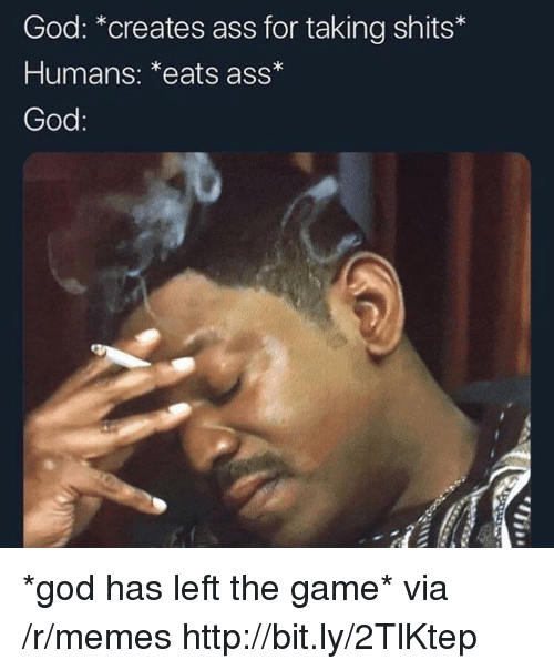 Ass, God, and Memes: God: *creates ass for taking shits*  Humans: *eats ass  God *god has left the game* via /r/memes http://bit.ly/2TlKtep