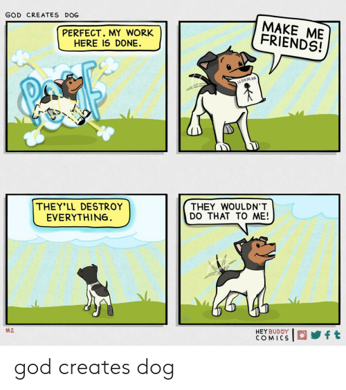 my-work: GOD CREATES DOG  MAKE ME  FRIENDS!  PERFECT. MY WORK  HERE IS DONE  H0OMAN  THEY'LL DESTROY  EVERYTHIN6  THEY WOULDN'T  DO THAT TO ME!  #2  HEY BUDDY  COMICS  ft god creates dog