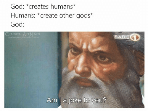 Facebook, God, and Memes: God: *creates humans*  Humans: *create other gods*  God:  CLASSICAL ART MEMES  SABCD  facebook.com/elansicalartinemer  Am I a joke to you?