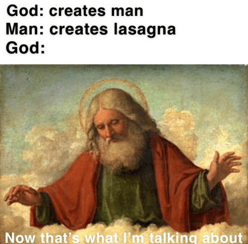 Lasagna: God: creates man  Man: creates lasagna  God:  Now that's what I'm talking about