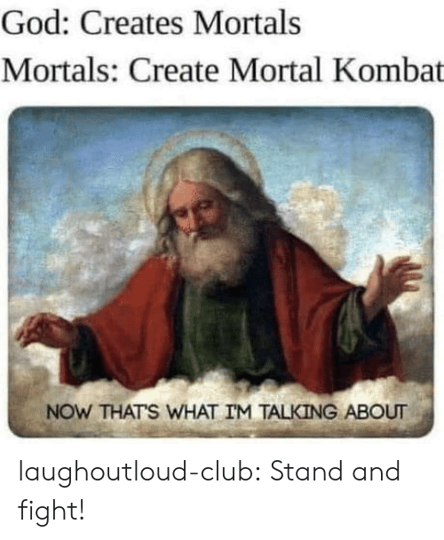 Now Thats: God: Creates Mortals  Mortals: Create Mortal Kombat  NOW THATS WHAT IM TALKING ABOUT laughoutloud-club:  Stand and fight!