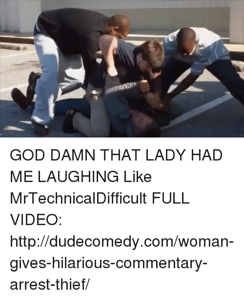 Dank, God, and Videos: GOD DAMN THAT LADY HAD ME LAUGHING  Like MrTechnicalDifficult  FULL VIDEO: http://dudecomedy.com/woman-gives-hilarious-commentary-arrest-thief/