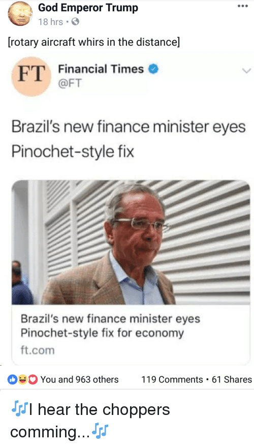 Finance, God, and Trump: God Emperor Trump  18 hrs  [rotary aircraft whirs in the distance]  FT Financial Times  @FT  Brazil's new finance minister eyes  Pinochet-style fix  Brazil's new finance minister eyes  Pinochet-style fix for economy  ft.com  You and 963 others119 Comments 61 Shares