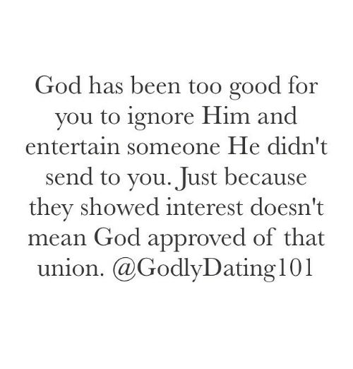 too-good-for-you: God has been too good for  you to ignore Him and  entertain someone He didn't  send to you. Just because  they showed interest doesn't  mean God approved of that  union. @Godly Dating 101