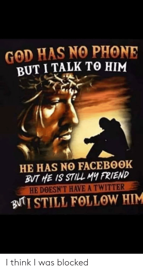 Facebook, God, and Phone: GOD HAS NO PHONE  BUT I TALK TO HIM  HE HAS NO FACEBOOK  BUT HE IS STILL MY FRIEND  HE DOESN'T HAVE A TWITTER  BNTI STILL FOLLOW HIM I think I was blocked