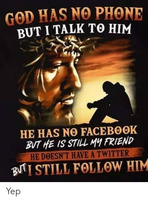Facebook, God, and Phone: GOD HAS NO PHONE  BUT I TALK TO HIM  HE HAS NO FACEBOOK  BUT HE IS STILL MY FRIEND  HE DOESN'T HAVE A TWITTER  BUTI STILL FOLLOW HIM Yep
