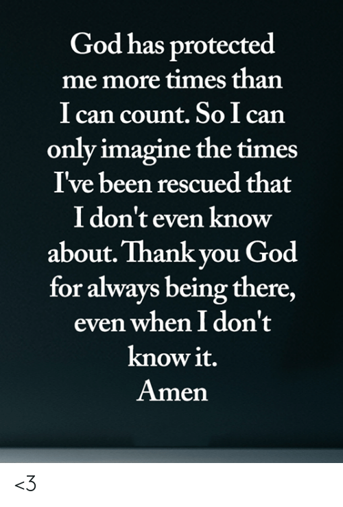 the times: God has protected  me more times than  I can count. So I can  only imagine the times  I've been rescued that  I don't even know  about. Thank you God  for always being there,  even when I don't  know it.  Amen <3