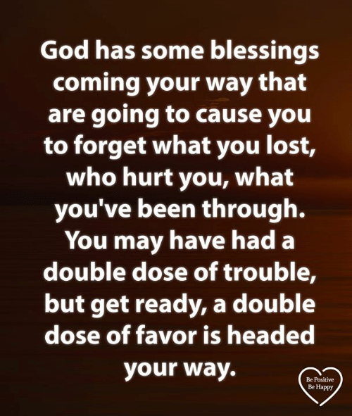 dose: God has some blessings  coming your way that  are going tO cause you  to forget what you lost,  who hurt you, what  you've been through.  You may have had a  double dose of trouble,  but get ready, a double  dose of favor is headed  your way.  Be Positive  Be Happy