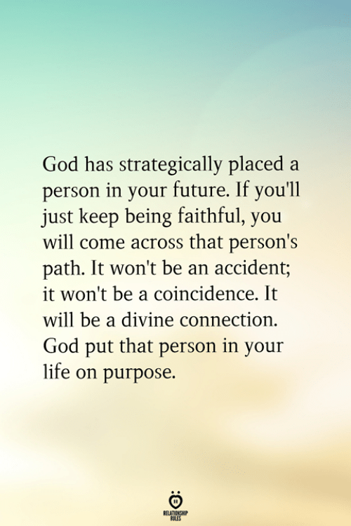 Faithful: God has strategically placed a  person in your future. If you'll  just keep being faithful, you  will come across that person's  path. It won't be an accident;  it won't be a coincidence. It  will be a divine connection.  God put that person in your  life on purpose.